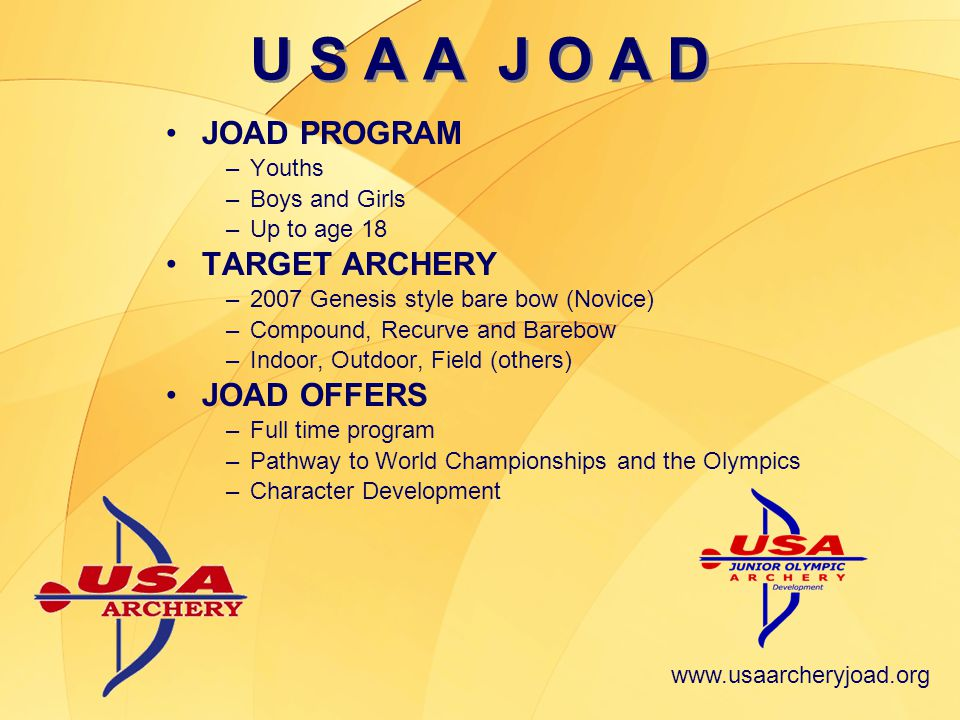 www.usaarcheryjoad.org U S A A J O A D JOAD CLUBS –Locations: Archery shops, commercial, public and private ranges –Club Leadership: Certified instructors, coaches and volunteers –Equipment Use –Regularly scheduled sessions –JOAD Handbook (program guide) –Liability Insurance ($1 million) MEMBERS –USAA membership is not required for beginning JOADs –JOAD Club membership requirement varies CAMPS –Summer camps –+1300 camp pins sold per year