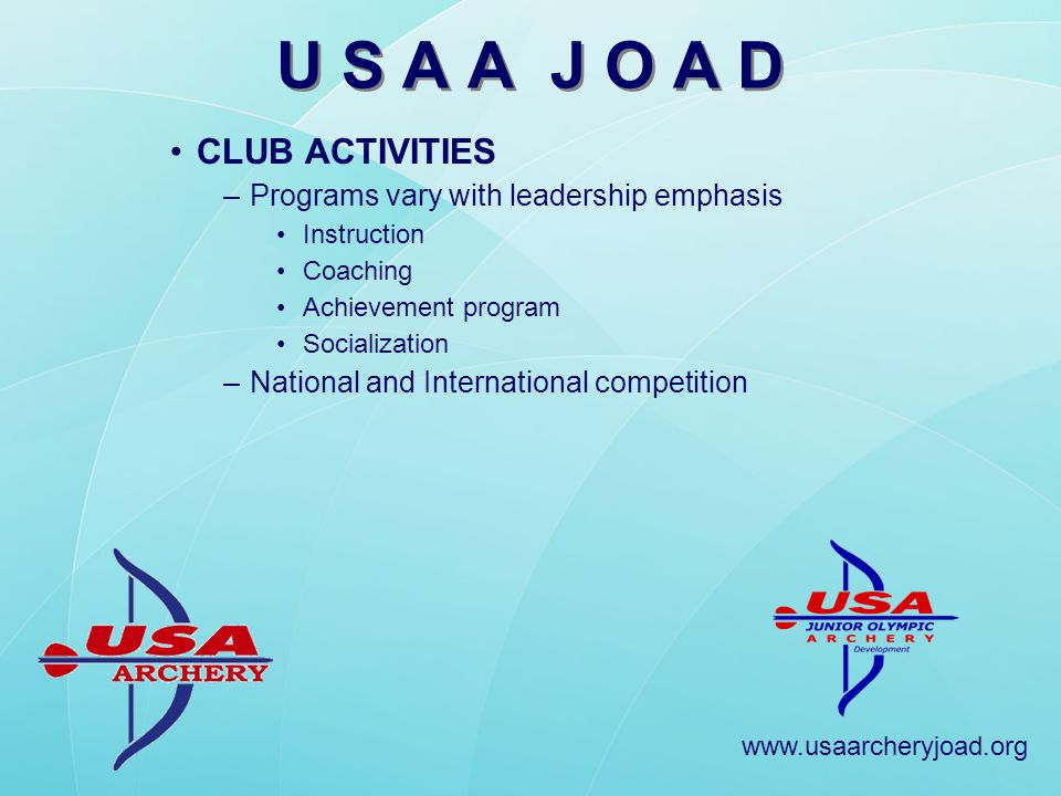 www.usaarcheryjoad.org ACHIEVEMENT PROGRAMS –JOAD Star pin award (started 2007) Indoor, Outdoor, Compound, Recurve +1300 pin lanyards sales per year –67% Indoors lanyard, 33% Outdoors lanyard –60% Recurve lanyard, 40% Compound lanyard +5000 Star pins sold per year –JOAD Mail-in, Indoor (300 round) Recognized on Website –JOAD Olympian Bronze, Silver and Gold JOAD Olympian JOAD Olympians are announced in USA Archery Magazine Receive award (jacket, duffle, plaque) –JOAD Olympians as of October 2008 14-Gold, 20-Silver, 49-Bronze JOAD Olympians 83 Total JOAD Olympians this year –Distribution 70% Boys (Girls 30%) 75% Compound (25% Recurve) 85% Indoors (15% Outdoors) U S A A J O A D