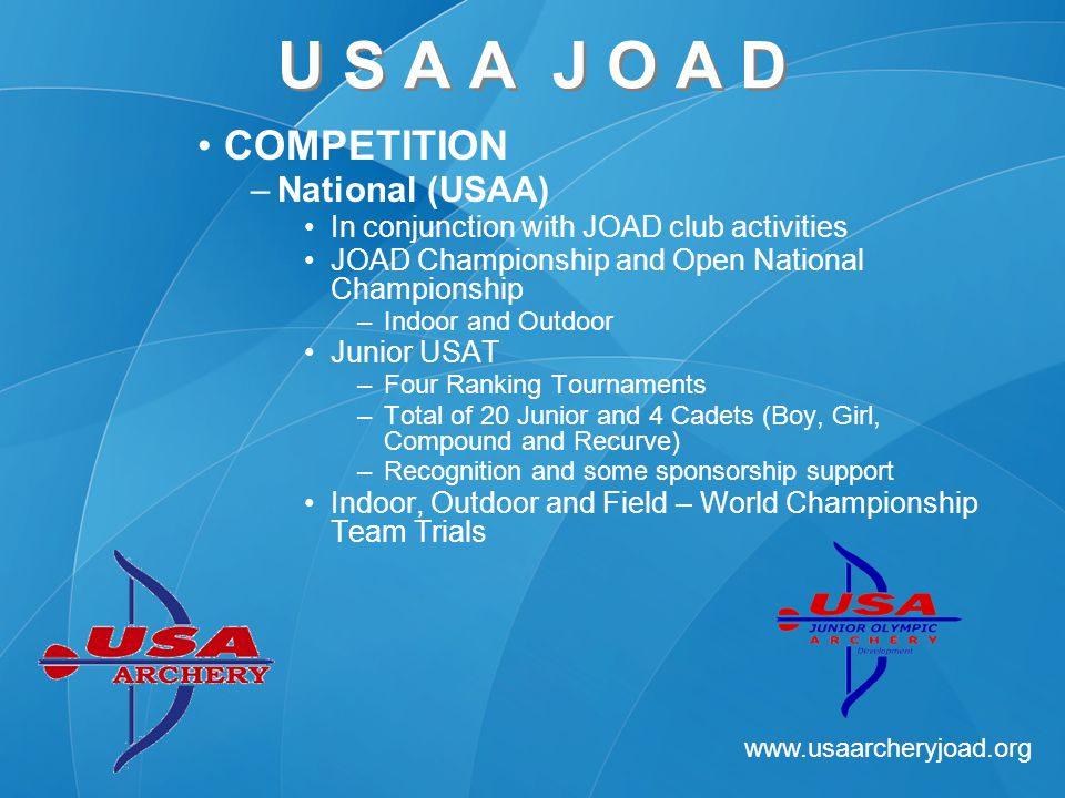 www.usaarcheryjoad.org U S A A J O A D COMPETITION –National (USAA) In conjunction with JOAD club activities JOAD Championship and Open National Championship –Indoor and Outdoor Junior USAT –Four Ranking Tournaments –Total of 20 Junior and 4 Cadets (Boy, Girl, Compound and Recurve) –Recognition and some sponsorship support Indoor, Outdoor and Field – World Championship Team Trials