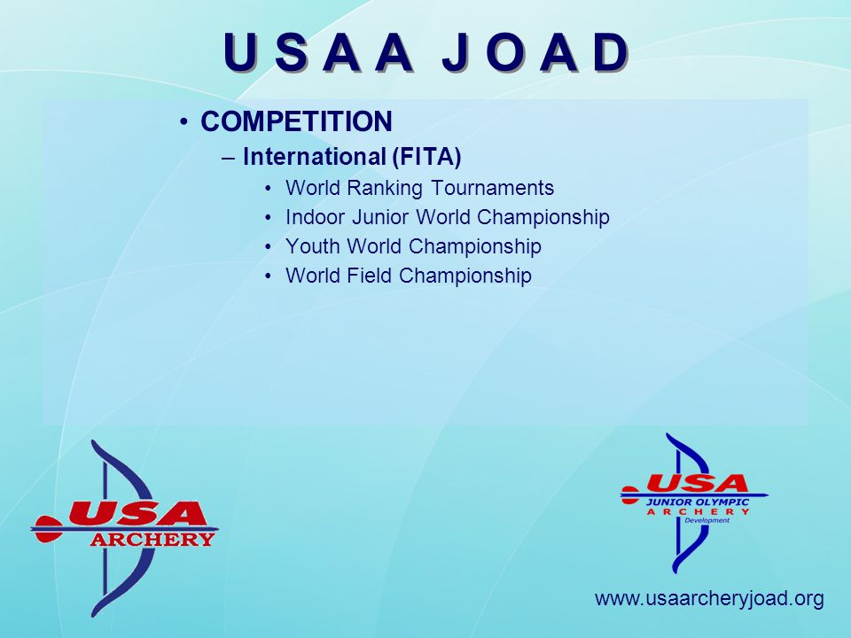 www.usaarcheryjoad.org U S A A J O A D COMPETITION –International (FITA) World Ranking Tournaments Indoor Junior World Championship Youth World Championship World Field Championship