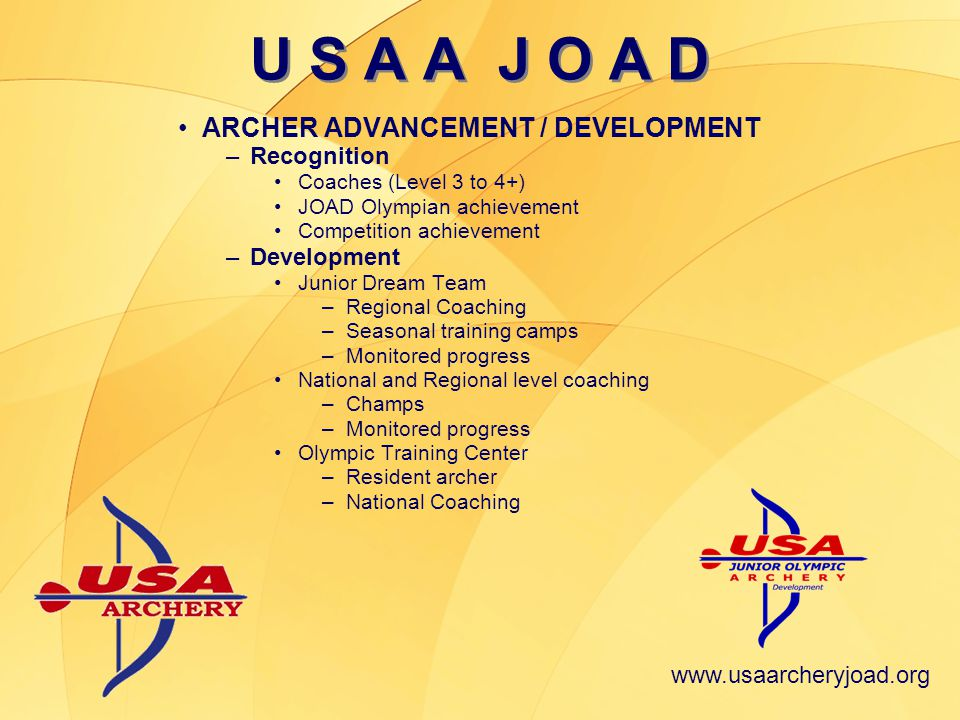 www.usaarcheryjoad.org ARCHER ADVANCEMENT / DEVELOPMENT –Recognition Coaches (Level 3 to 4+) JOAD Olympian achievement Competition achievement –Development Junior Dream Team –Regional Coaching –Seasonal training camps –Monitored progress National and Regional level coaching –Champs –Monitored progress Olympic Training Center –Resident archer –National Coaching U S A A J O A D