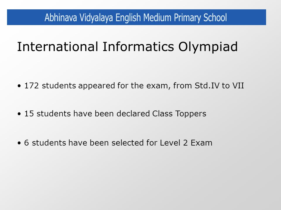International Informatics Olympiad 172 students appeared for the exam, from Std.IV to VII 15 students have been declared Class Toppers 6 students have