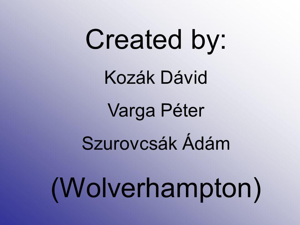 Created by: Kozák Dávid Varga Péter Szurovcsák Ádám (Wolverhampton)