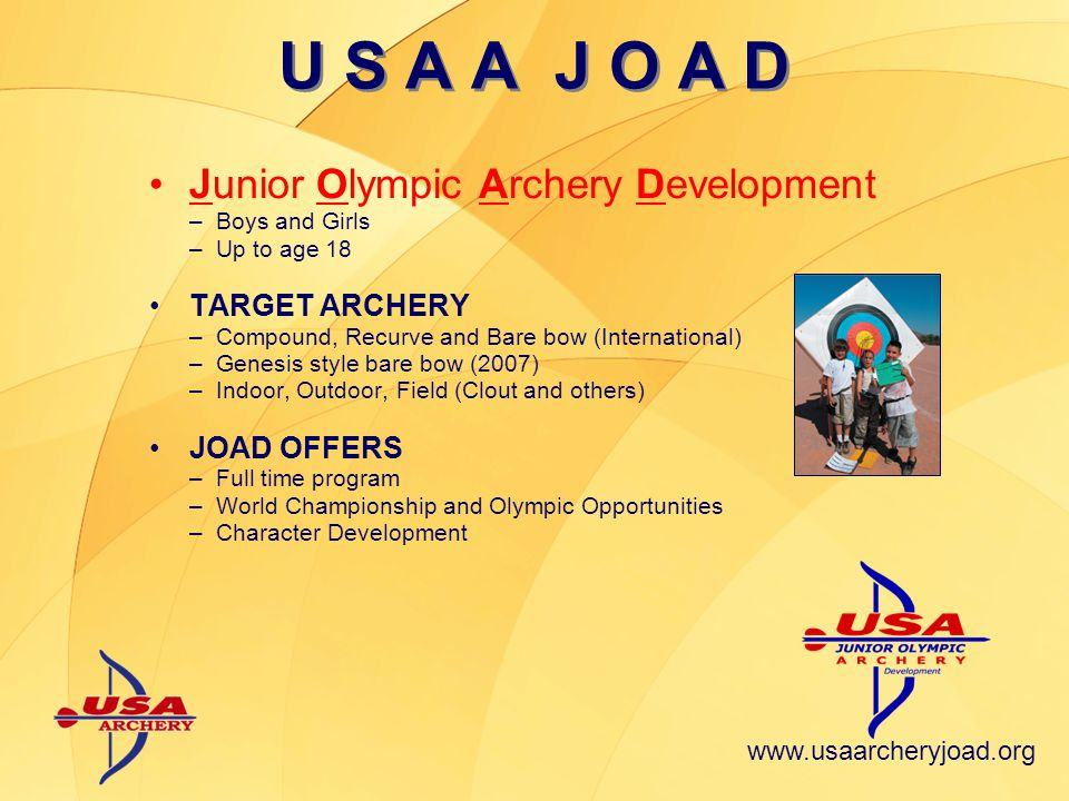 Junior Olympic Archery Development –Boys and Girls –Up to age 18 TARGET ARCHERY –Compound, Recurve and Bare bow (International) –Genesis style bare bow (2007) –Indoor, Outdoor, Field (Clout and others) JOAD OFFERS –Full time program –World Championship and Olympic Opportunities –Character Development U S A A J O A D