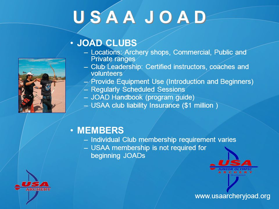 www.usaarcheryjoad.org U S A A J O A D CLUB ACTIVITIES –Programs vary with leadership and facilities Certified Instruction and Coaching Training Awards program Socialization –Competition, Local, National and International (FITA) FUTURE FOCUS –Coaching Development –Instruction and Training Curriculum –Champs Program Opportunities