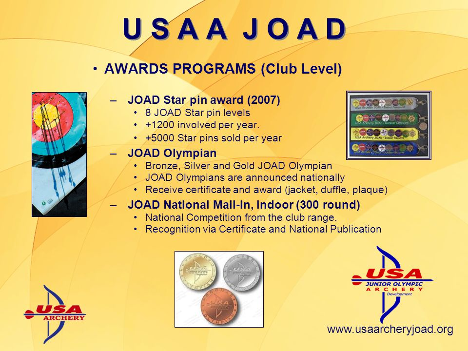 www.usaarcheryjoad.org U S A A J O A D NATIONAL COMPETITION (USAA) –JOAD and National Championships Indoor & Outdoor & Field –Junior US Archery Team (Jr USAT) Four Ranking Tournaments Total of 20 Junior and 4 Cadets –Boy, Girl, Compound and Recurve Recognition and equipment sponsorship support –USAA Youth World Team Trials INTERNATIONAL COMPETITION (FITA) –World Ranking Tournaments (6 In the Americas) –Indoor Junior World Championship (Poland, 09) –Youth World Championship (Utah, USA, 09) –World Field Championship