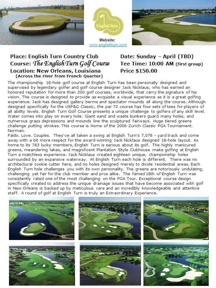 Place: TPC - Louisiana Date: Monday – April (TBD) Course: TPC Louisiana Golf Course Tee Time: 10:00 AM (first group) Location: Avondale, Louisiana Price $150.00 (Southwest of French Quarter – across the river) Website: http://www.tpc.com/TPCLouisianaCourseOverview.aspx Named by Golf Digest the No.