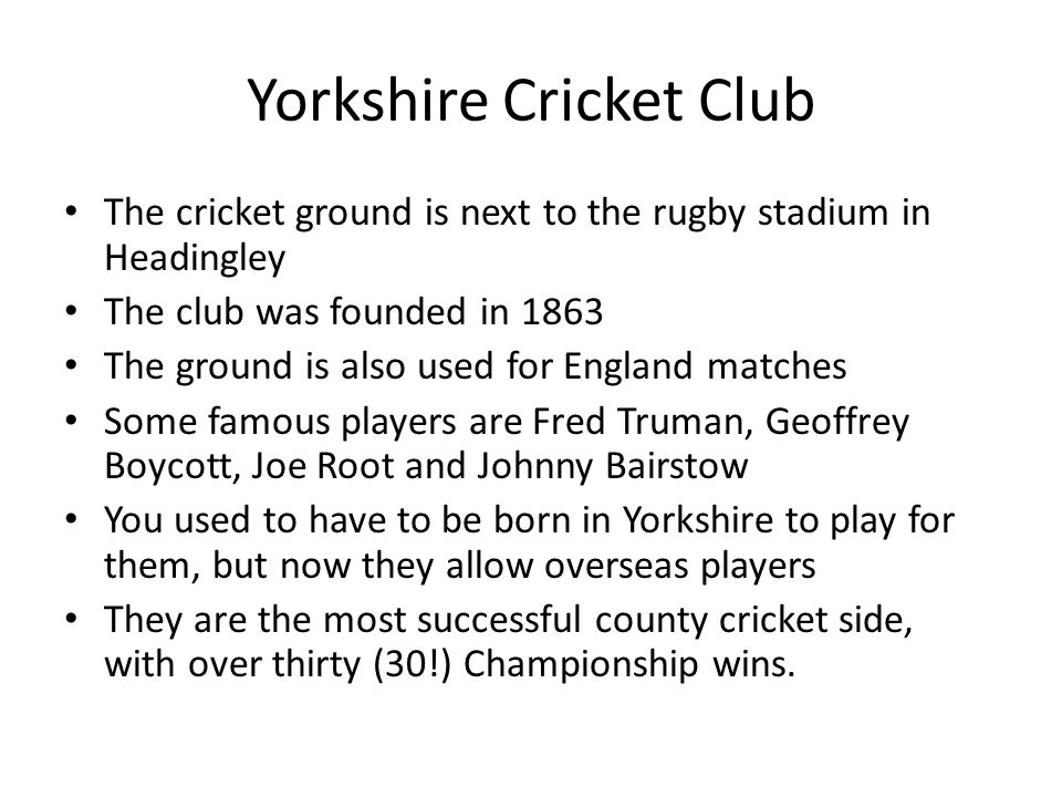 Yorkshire Cricket Club The cricket ground is next to the rugby stadium in Headingley The club was founded in 1863 The ground is also used for England matches Some famous players are Fred Truman, Geoffrey Boycott, Joe Root and Johnny Bairstow You used to have to be born in Yorkshire to play for them, but now they allow overseas players They are the most successful county cricket side, with over thirty (30!) Championship wins.