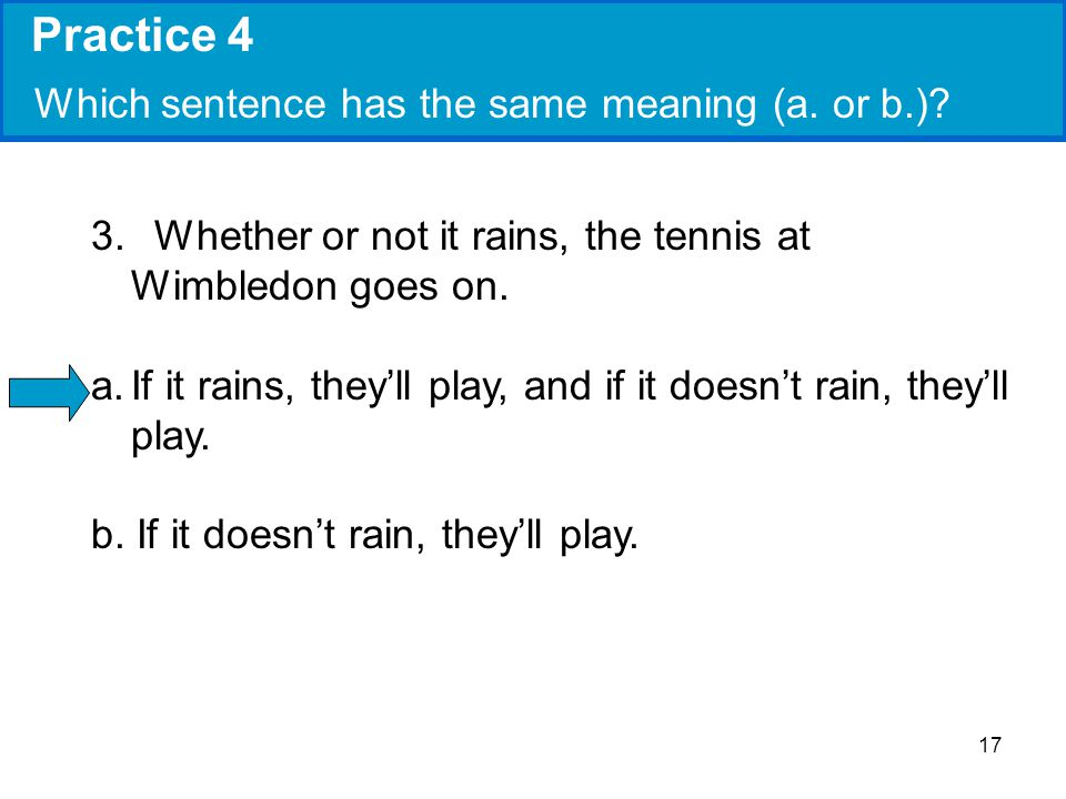 17 Practice 4 Which sentence has the same meaning (a. or b.)? 3. Whether or not it rains, the tennis at Wimbledon goes on. a.If it rains, theyll play,