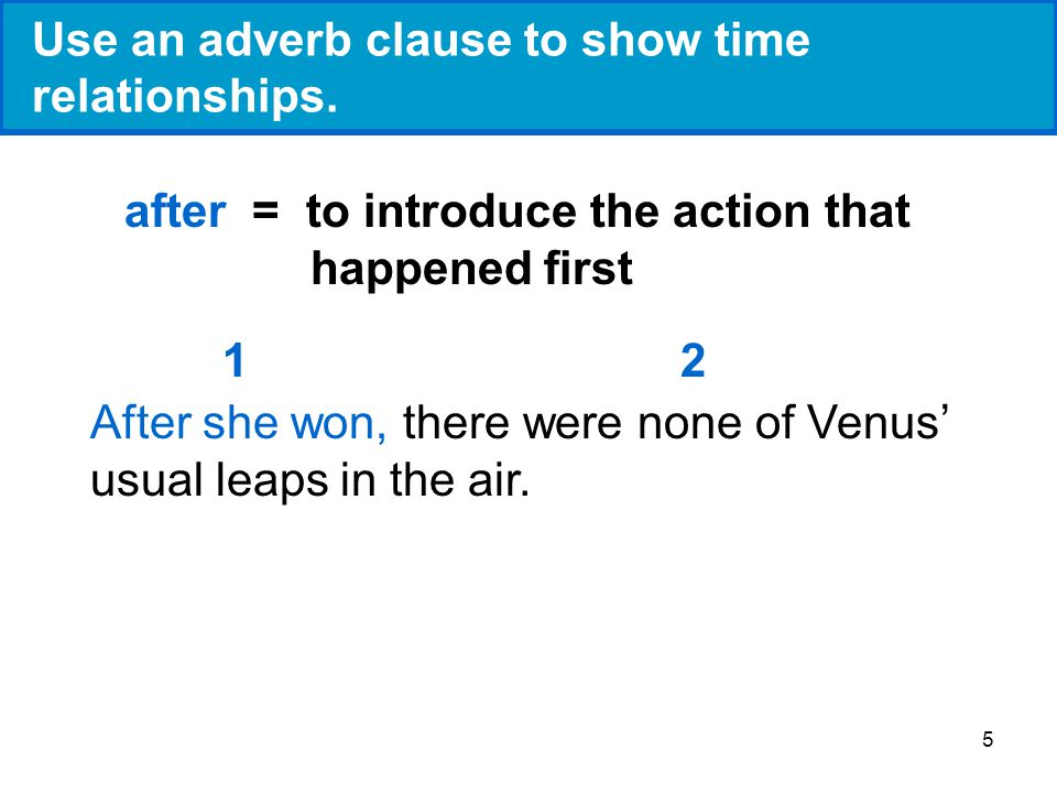 5 Use an adverb clause to show time relationships. after = to introduce the action that happened first After she won, there were none of Venus usual l