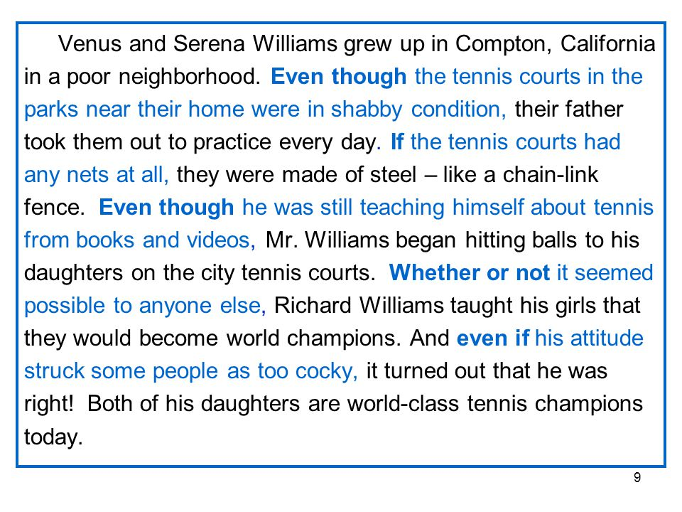 9 Venus and Serena Williams grew up in Compton, California in a poor neighborhood. Even though the tennis courts in the parks near their home were in
