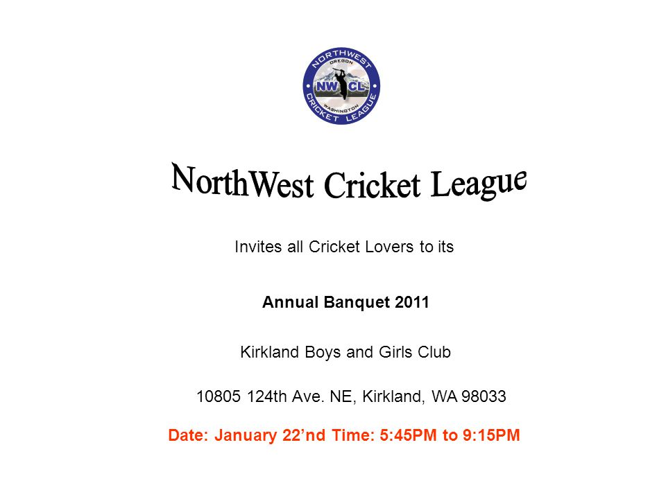 Annual Banquet 2011 Invites all Cricket Lovers to its 10805 124th Ave. NE, Kirkland, WA 98033 Kirkland Boys and Girls Club Date: January 22nd Time: 5: