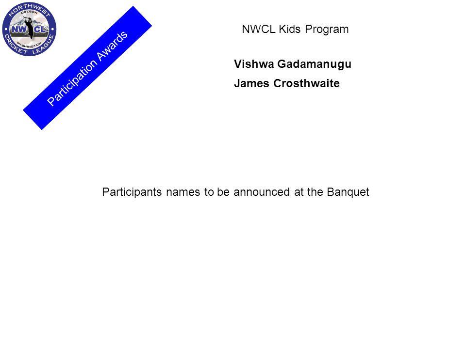 Participation Awards NWCL Kids Program Vishwa Gadamanugu James Crosthwaite Participants names to be announced at the Banquet