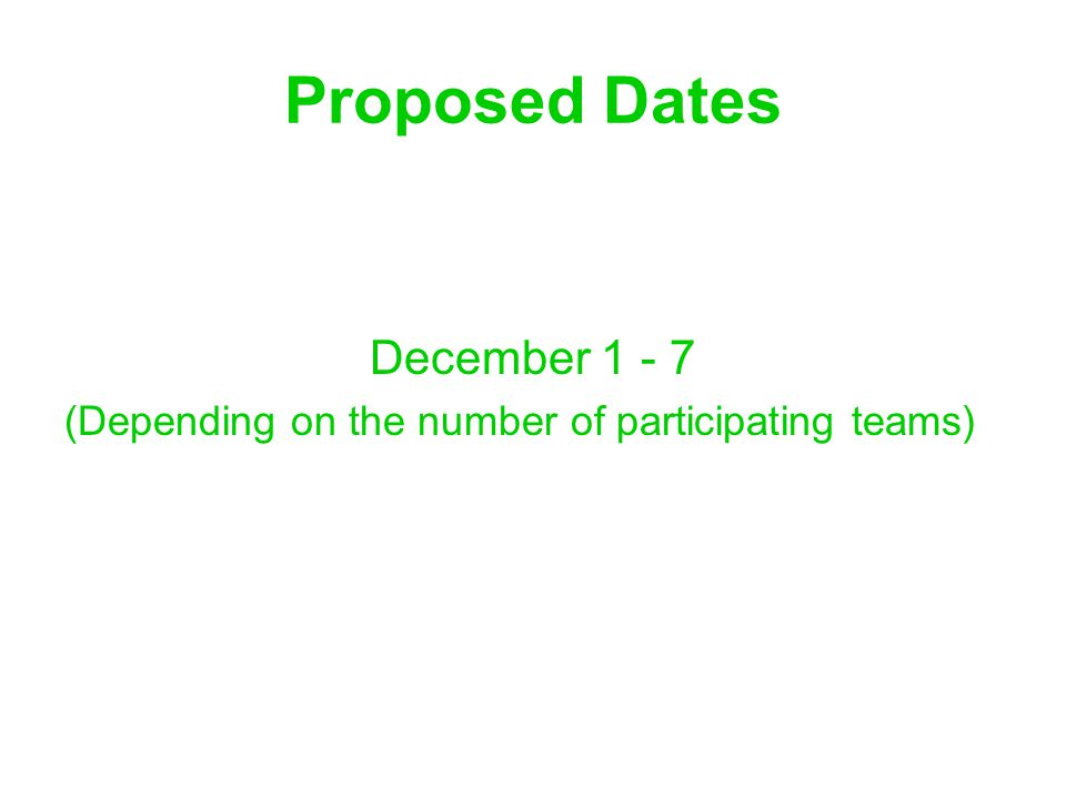 Proposed Dates December 1 - 7 (Depending on the number of participating teams)