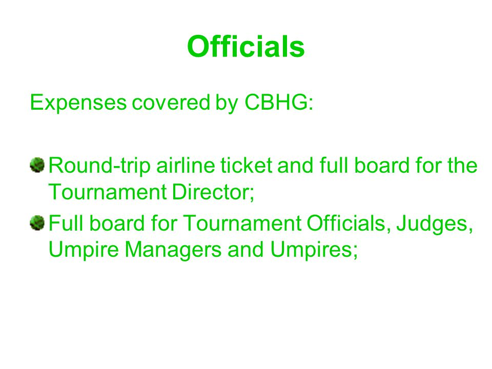 Officials Expenses covered by CBHG: Round-trip airline ticket and full board for the Tournament Director; Full board for Tournament Officials, Judges, Umpire Managers and Umpires;