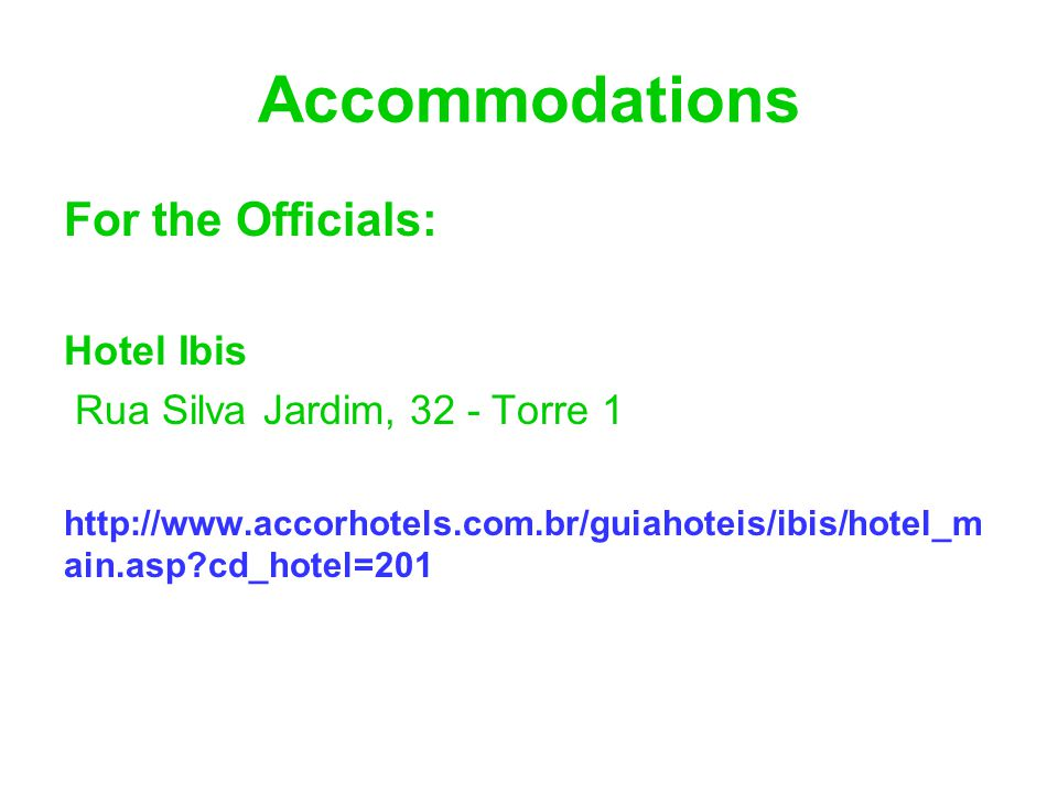 Accommodations For the Officials: Hotel Ibis Rua Silva Jardim, 32 - Torre 1 http://www.accorhotels.com.br/guiahoteis/ibis/hotel_m ain.asp?cd_hotel=201
