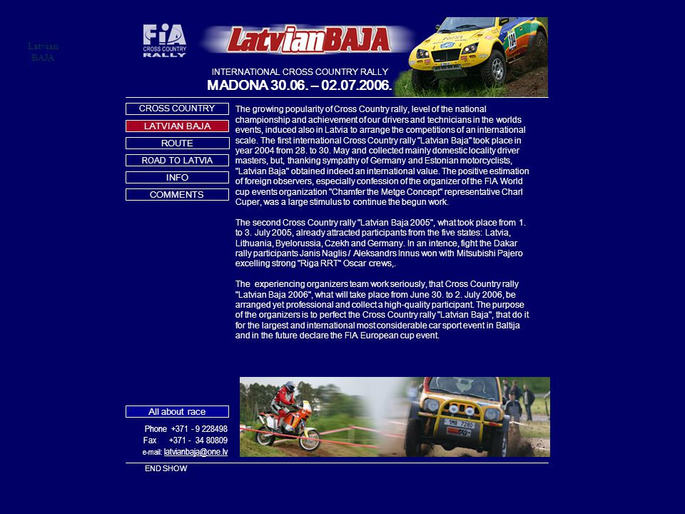 Latvian BAJA The growing popularity of Cross Country rally, level of the national championship and achievement of our drivers and technicians in the worlds events, induced also in Latvia to arrange the competitions of an international scale.