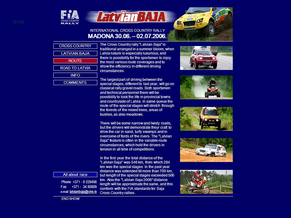 TRASE The Cross Country rally Latvian Baja is traditional arranged in a summer bloom, when Latvia nature is especially luxurious, and there is possibility for the sportsmen to injoy the most various route coverages and to show the efficiency in different driving circumstances.