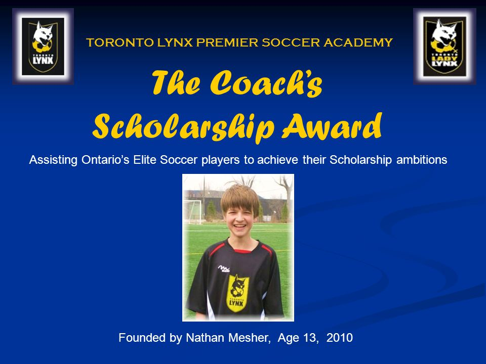 The Coachs Scholarship Award TORONTO LYNX PREMIER SOCCER ACADEMY Founded by Nathan Mesher, Age 13, 2010 Assisting Ontarios Elite Soccer players to achieve their Scholarship ambitions
