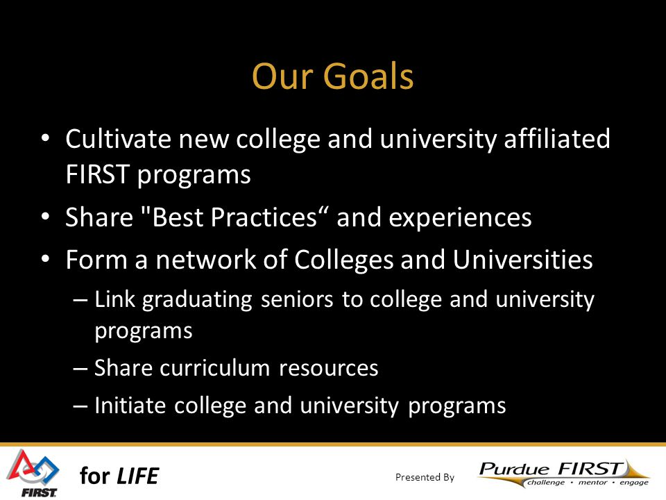 for LIFE Presented By Our Goals Cultivate new college and university affiliated FIRST programs Share Best Practices and experiences Form a network of Colleges and Universities – Link graduating seniors to college and university programs – Share curriculum resources – Initiate college and university programs