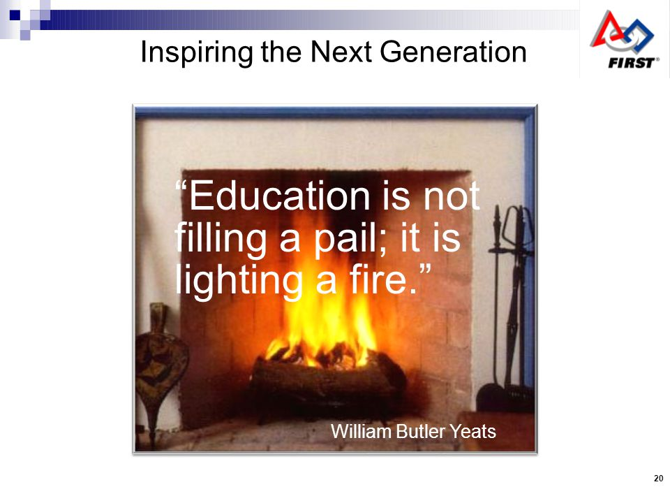 William Butler Yeats Inspiring the Next Generation Education is not filling a pail; it is lighting a fire.