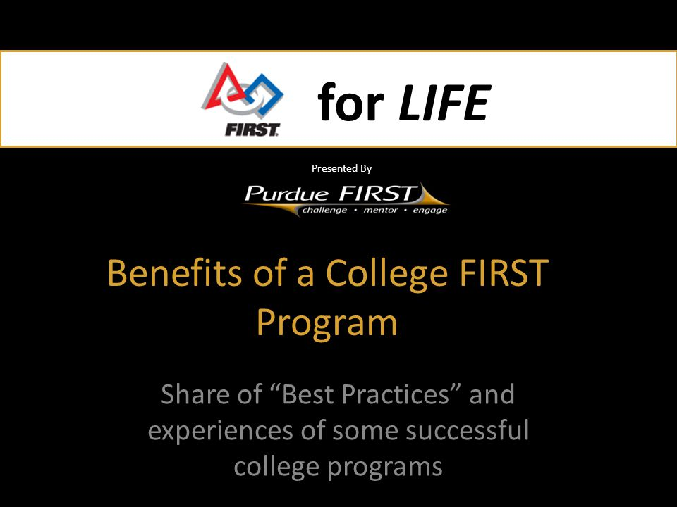 for LIFE Presented By for LIFE Presented By Benefits of a College FIRST Program Share of Best Practices and experiences of some successful college programs