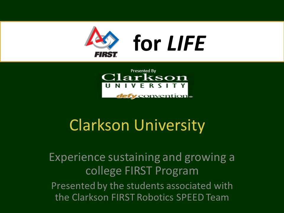 for LIFE Presented By for LIFE Presented By Clarkson University Experience sustaining and growing a college FIRST Program Presented by the students associated with the Clarkson FIRST Robotics SPEED Team