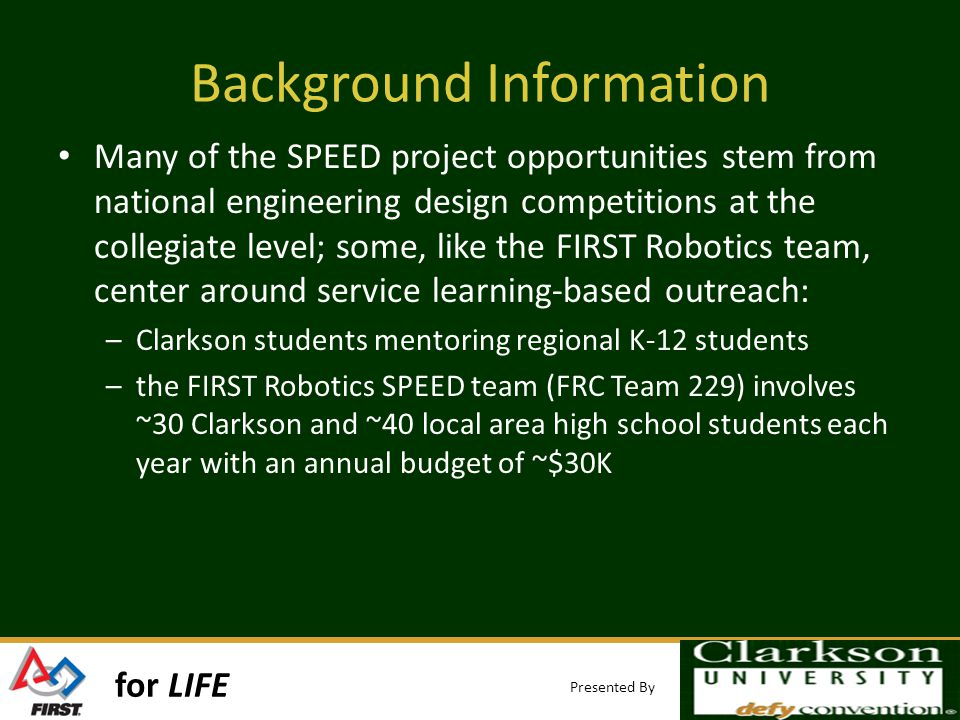 for LIFE Presented By Background Information Many of the SPEED project opportunities stem from national engineering design competitions at the collegiate level; some, like the FIRST Robotics team, center around service learning-based outreach: –Clarkson students mentoring regional K-12 students –the FIRST Robotics SPEED team (FRC Team 229) involves ~30 Clarkson and ~40 local area high school students each year with an annual budget of ~$30K