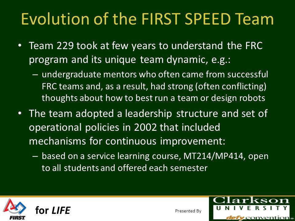 for LIFE Presented By Evolution of the FIRST SPEED Team Team 229 took at few years to understand the FRC program and its unique team dynamic, e.g.: – undergraduate mentors who often came from successful FRC teams and, as a result, had strong (often conflicting) thoughts about how to best run a team or design robots The team adopted a leadership structure and set of operational policies in 2002 that included mechanisms for continuous improvement: – based on a service learning course, MT214/MP414, open to all students and offered each semester