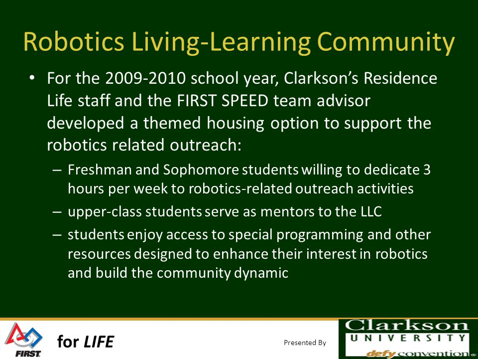 for LIFE Presented By Robotics Living-Learning Community For the 2009-2010 school year, Clarksons Residence Life staff and the FIRST SPEED team advisor developed a themed housing option to support the robotics related outreach: – Freshman and Sophomore students willing to dedicate 3 hours per week to robotics-related outreach activities – upper-class students serve as mentors to the LLC – students enjoy access to special programming and other resources designed to enhance their interest in robotics and build the community dynamic