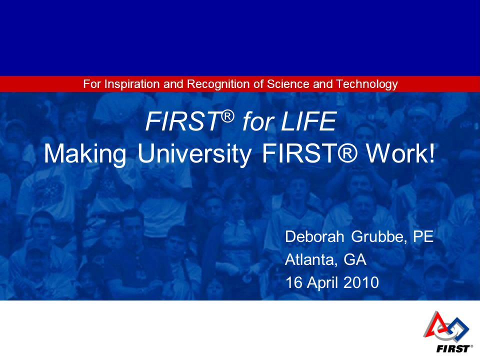 FIRST ® for LIFE Making University FIRST® Work! Deborah Grubbe, PE Atlanta, GA 16 April 2010