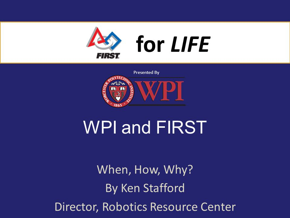 for LIFE Presented By for LIFE Presented By WPI and FIRST When, How, Why.