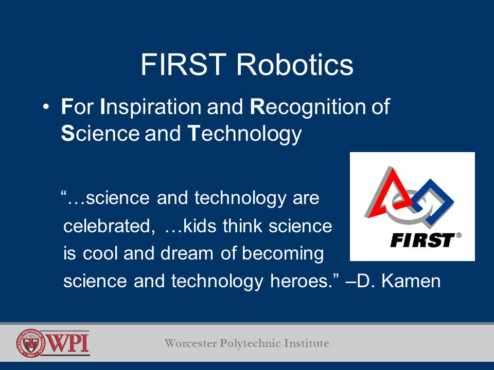 Worcester Polytechnic Institute FIRST Robotics For Inspiration and Recognition of Science and Technology …science and technology are celebrated, …kids think science is cool and dream of becoming science and technology heroes.