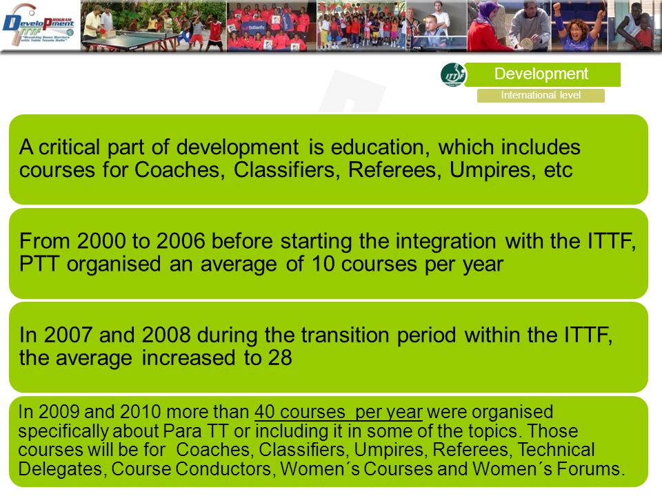 Development A critical part of development is education, which includes courses for Coaches, Classifiers, Referees, Umpires, etc From 2000 to 2006 before starting the integration with the ITTF, PTT organised an average of 10 courses per year In 2007 and 2008 during the transition period within the ITTF, the average increased to 28 In 2009 and 2010 more than 40 courses per year were organised specifically about Para TT or including it in some of the topics.