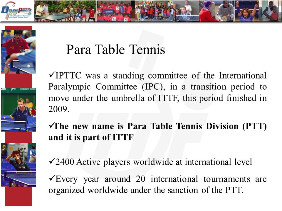 Para Table Tennis IPTTC was a standing committee of the International Paralympic Committee (IPC), in a transition period to move under the umbrella of ITTF, this period finished in 2009.