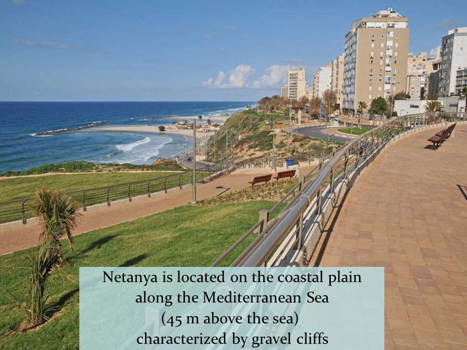 Netanya is located on the coastal plain along the Mediterranean Sea (45 m above the sea) characterized by gravel cliffs