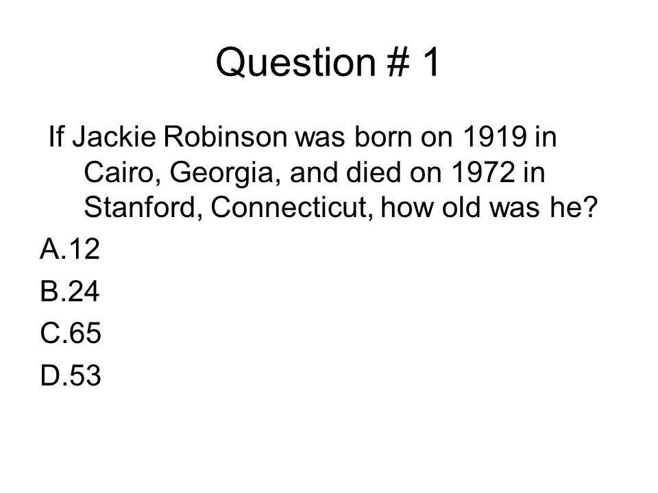 Question # 1 If Jackie Robinson was born on 1919 in Cairo, Georgia, and died on 1972 in Stanford, Connecticut, how old was he? A.12 B.24 C.65 D.53