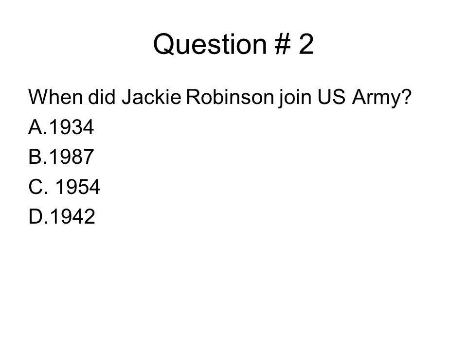 Question # 2 When did Jackie Robinson join US Army A.1934 B.1987 C. 1954 D.1942