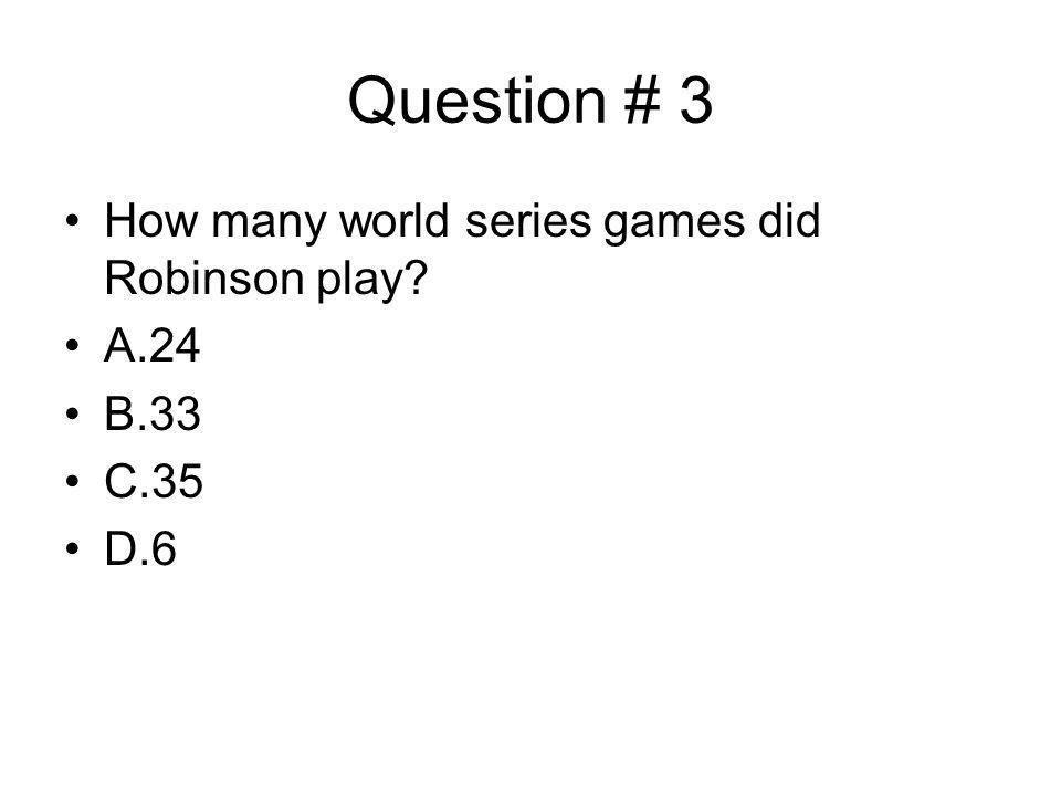 Question # 3 How many world series games did Robinson play A.24 B.33 C.35 D.6
