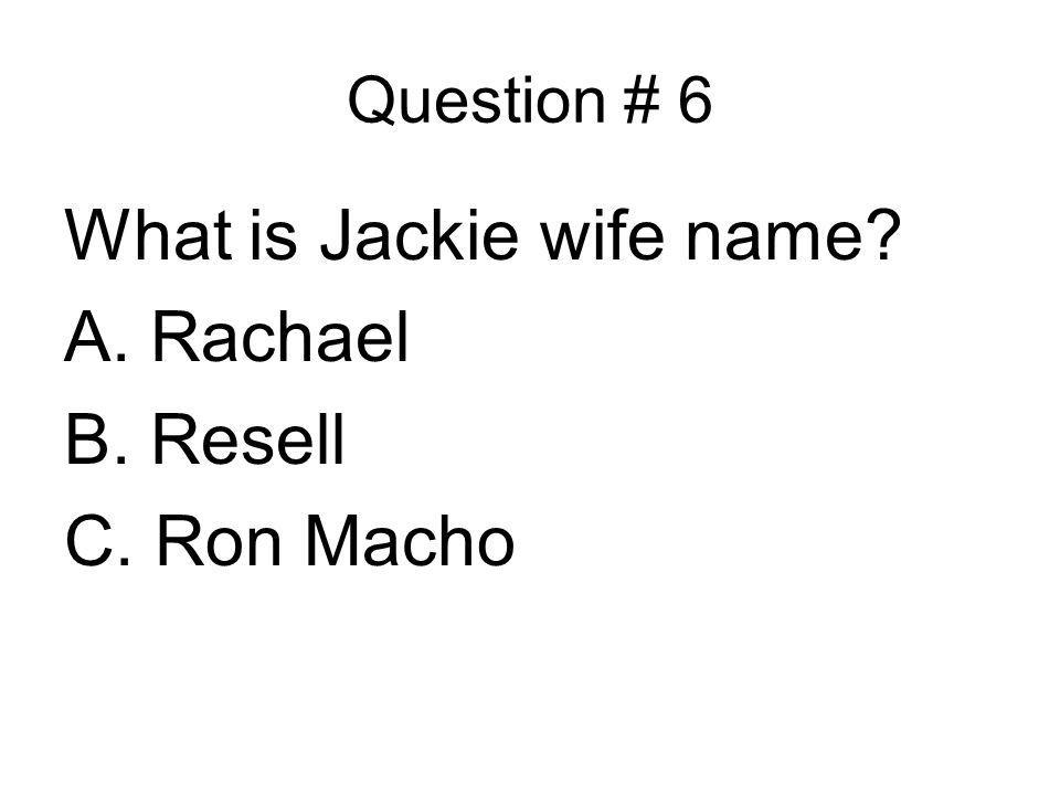 Question # 6 What is Jackie wife name? A. Rachael B. Resell C. Ron Macho