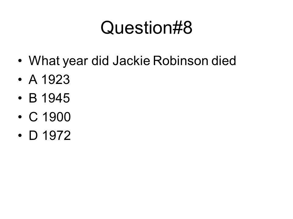 Question#8 What year did Jackie Robinson died A 1923 B 1945 C 1900 D 1972