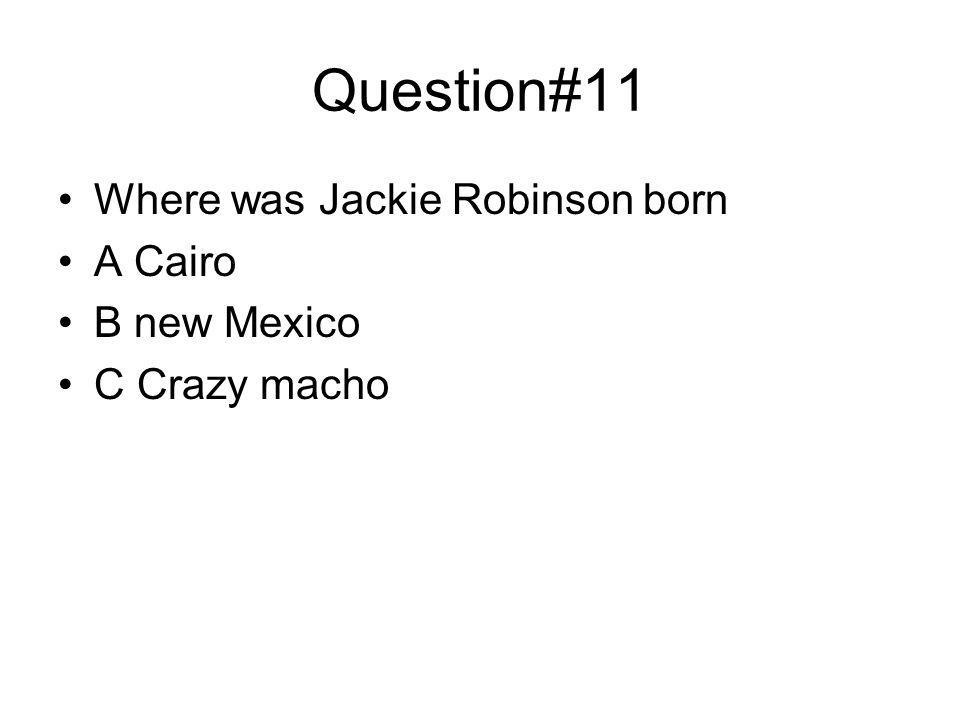 Question#11 Where was Jackie Robinson born A Cairo B new Mexico C Crazy macho