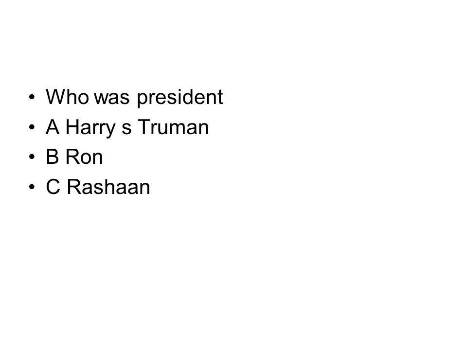 Who was president A Harry s Truman B Ron C Rashaan