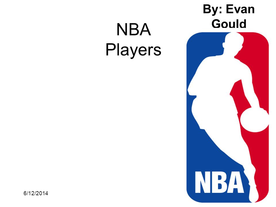 6/12/20141 NBA Players By: Evan Gould