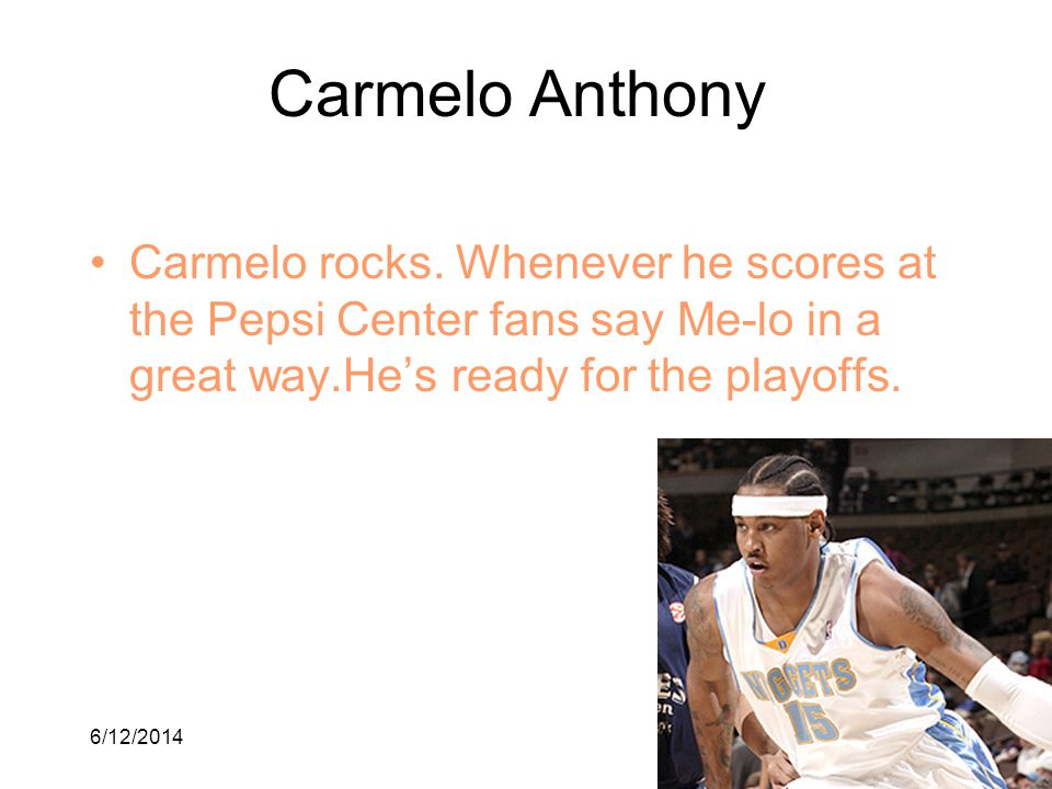6/12/201410 Carmelo Anthony Carmelo rocks. Whenever he scores at the Pepsi Center fans say Me-lo in a great way.Hes ready for the playoffs.