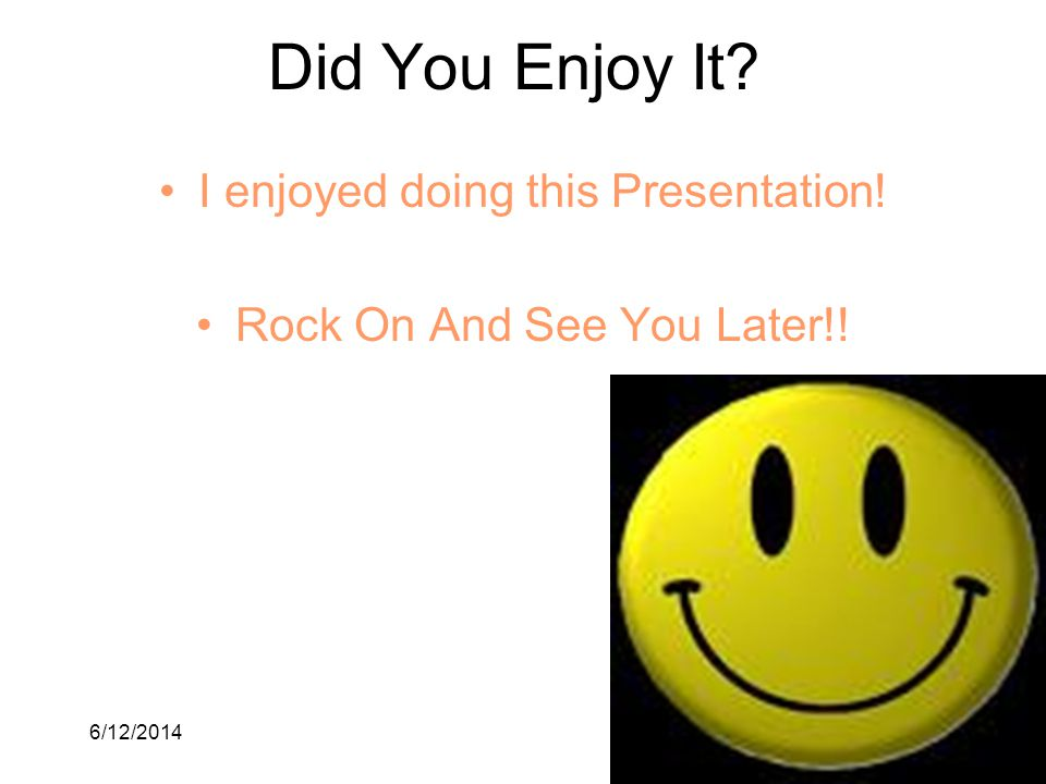 6/12/201411 Did You Enjoy It? I enjoyed doing this Presentation! Rock On And See You Later!!