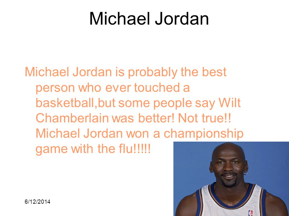 6/12/20142 Michael Jordan Michael Jordan is probably the best person who ever touched a basketball,but some people say Wilt Chamberlain was better! No