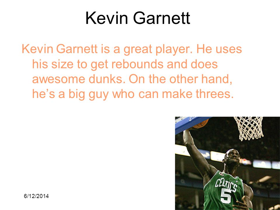 6/12/20144 Kevin Garnett Kevin Garnett is a great player. He uses his size to get rebounds and does awesome dunks. On the other hand, hes a big guy wh