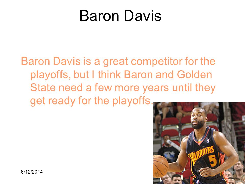 6/12/20146 Baron Davis Baron Davis is a great competitor for the playoffs, but I think Baron and Golden State need a few more years until they get rea