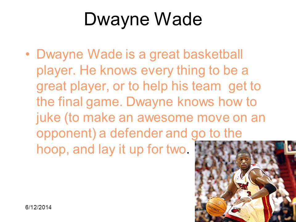 6/12/20147 Dwayne Wade Dwayne Wade is a great basketball player. He knows every thing to be a great player, or to help his team get to the final game.